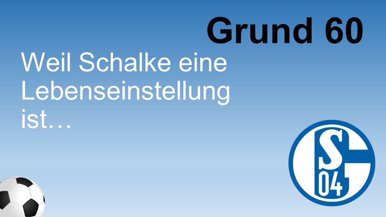 Grund 60 Weil Schalke eine Lebenseinstell ung ist…
