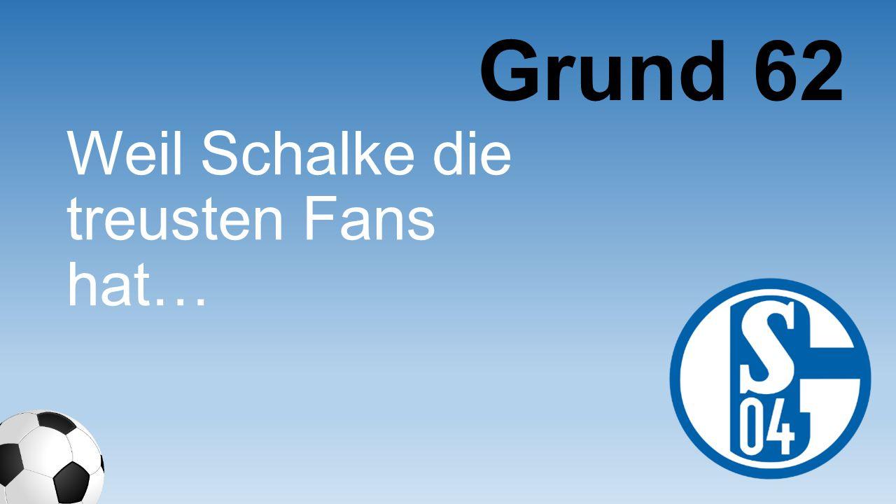 Grund 62 Weil Schalke die treusten Fans hat…