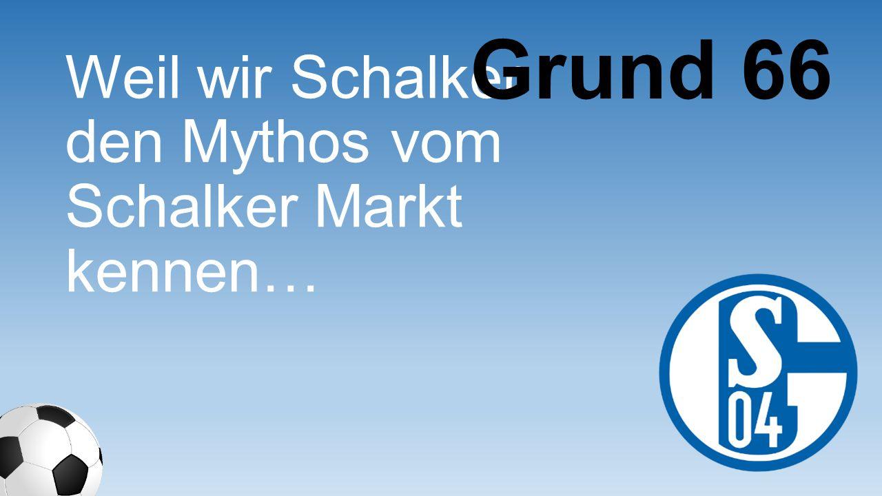 Grund 66 Weil wir Schalker den Mythos vom Schalker Markt kennen…
