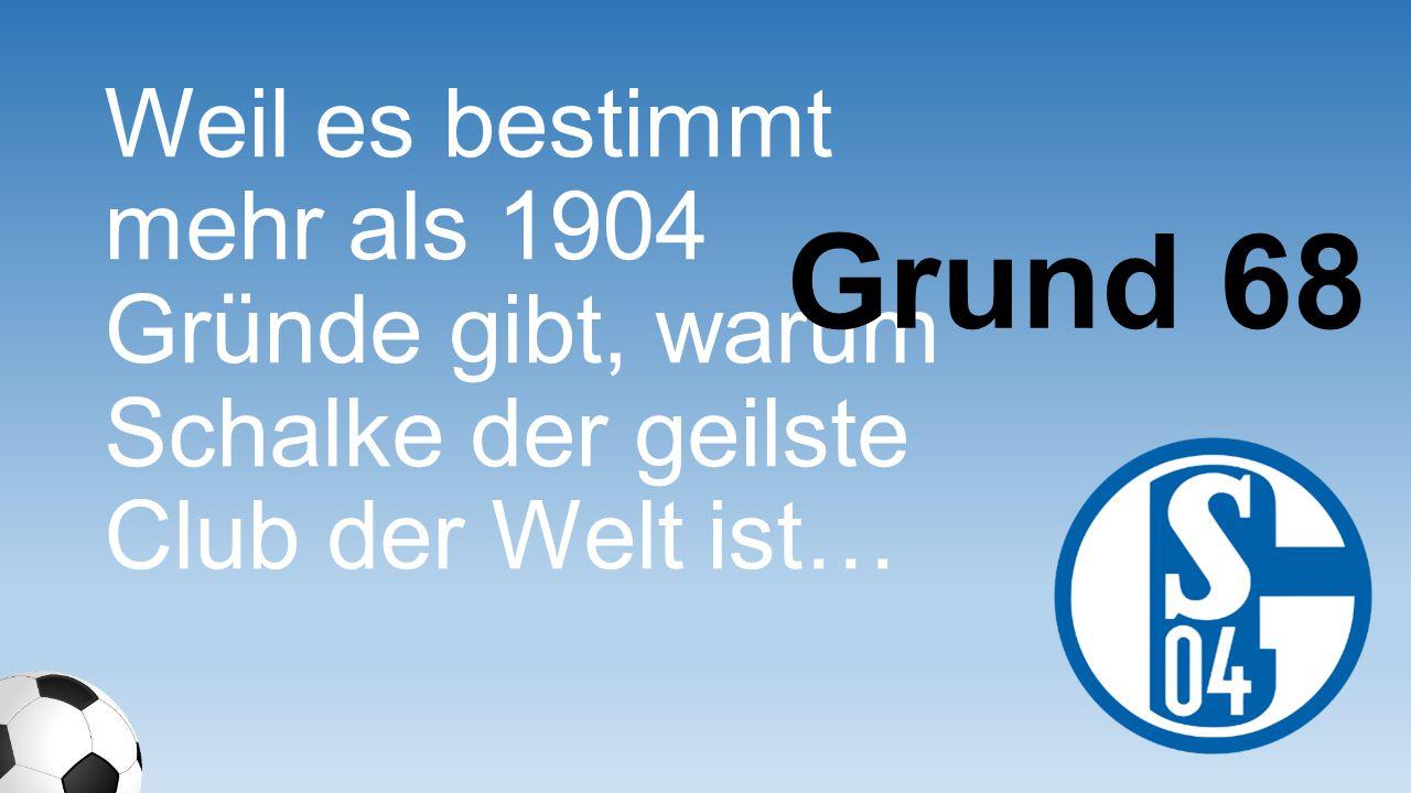 Weil es bestimmt mehr als 1904 Gründe gibt, warum Schalke der geilste Club der Welt ist…