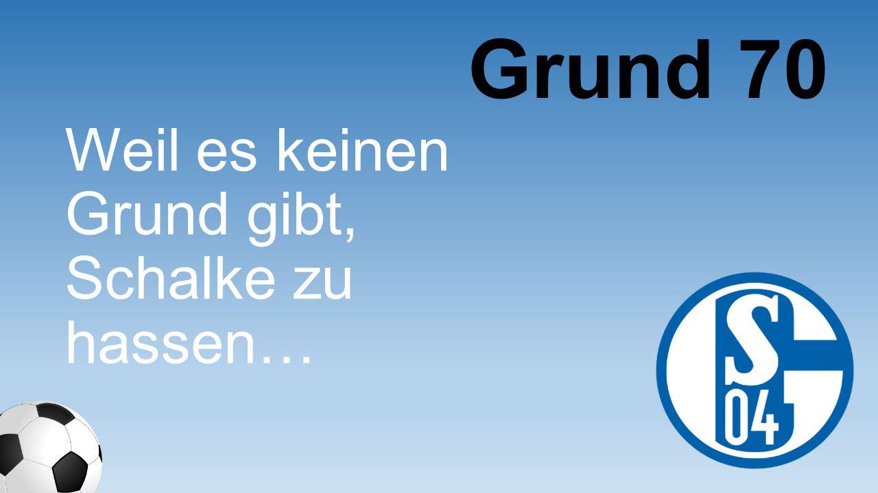 Grund 70 Weil es keinen Grund gibt, Schalke zu hassen…