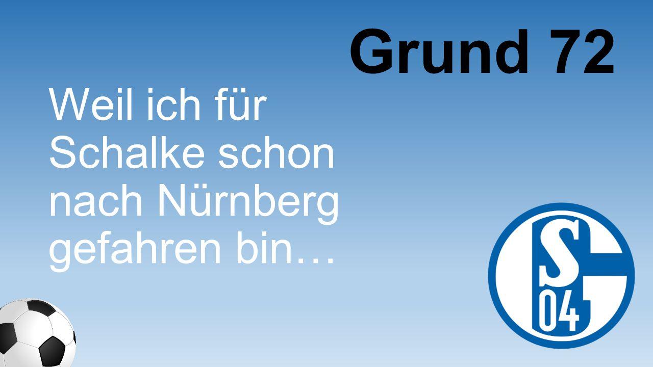 Grund 72 Weil ich für Schalke schon nach Nürnberg gefahren bin…