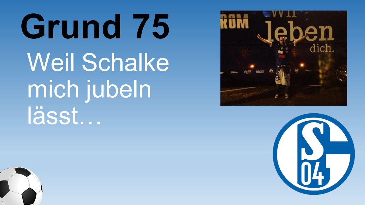 Grund 75 Weil Schalke mich jubeln lässt…