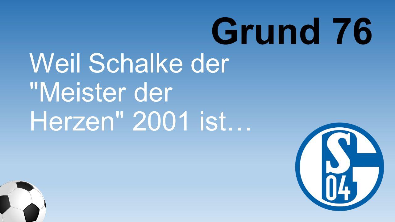 Grund 76 Weil Schalke der Meister der Herzen 2001 ist…