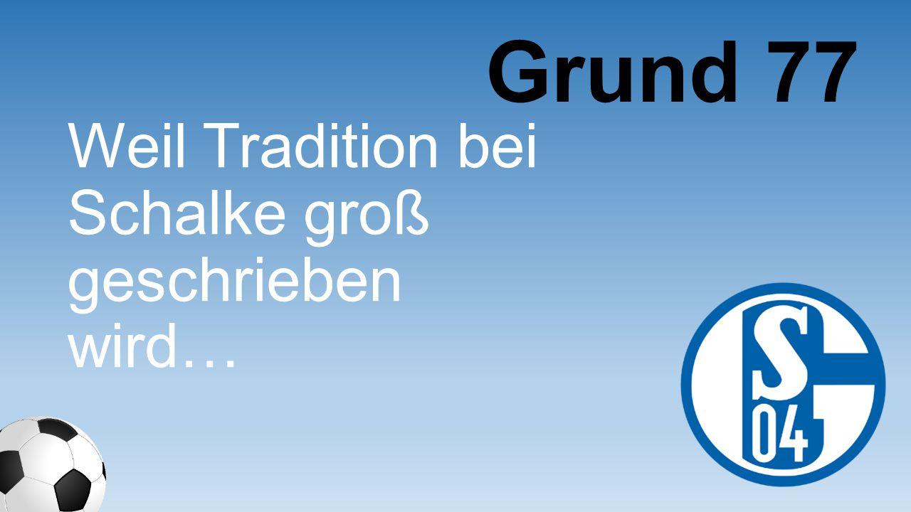 Grund 77 Weil Tradition bei Schalke groß geschrieben wird…
