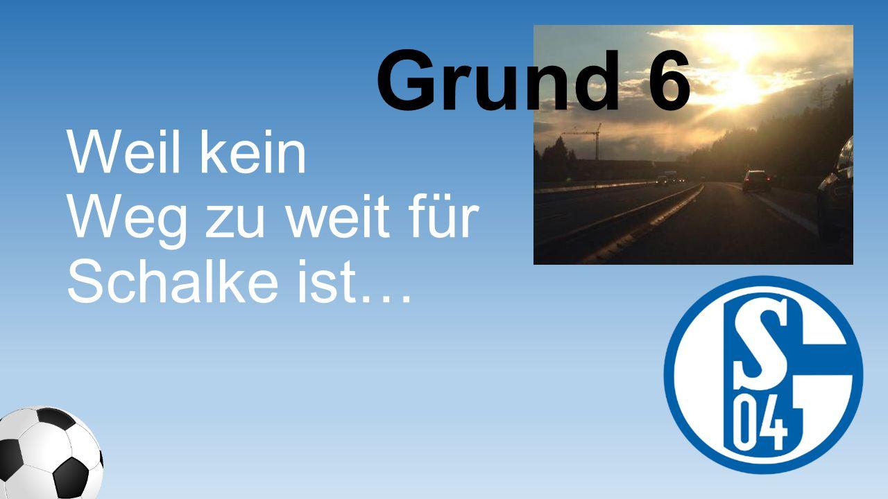 Grund 6 Weil kein Weg zu weit für Schalke ist…