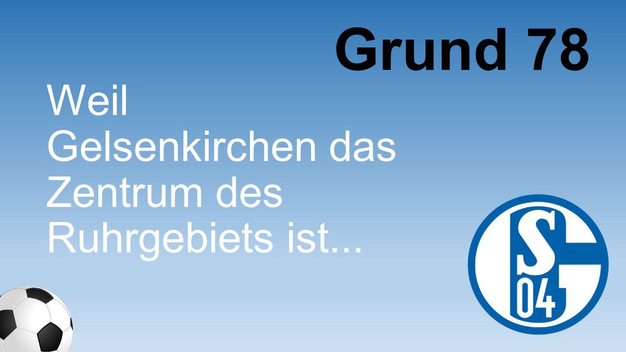 Grund 78 Weil Gelsenkirche n das Zentrum des Ruhrgebiets ist...