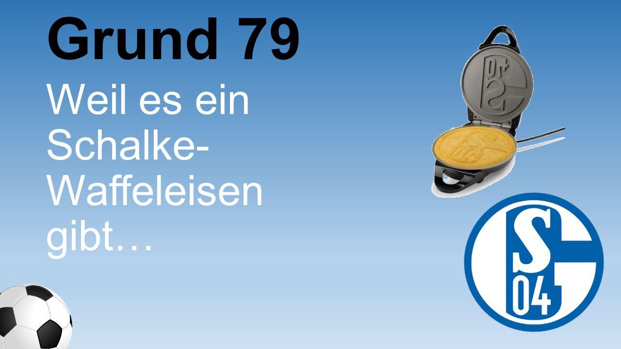 Grund 79 Weil es ein Schalke- Waffeleise n gibt…