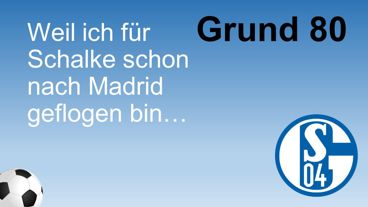 Grund 80 Weil ich für Schalke schon nach Madrid geflogen bin…