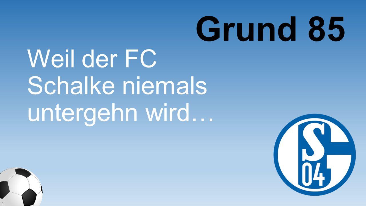 Grund 85 Weil der FC Schalke niemals untergehn wird…