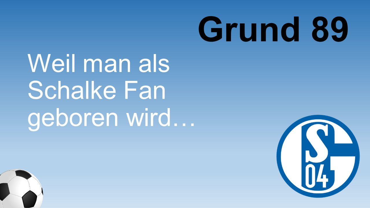 Grund 89 Weil man als Schalke Fan geboren wird…