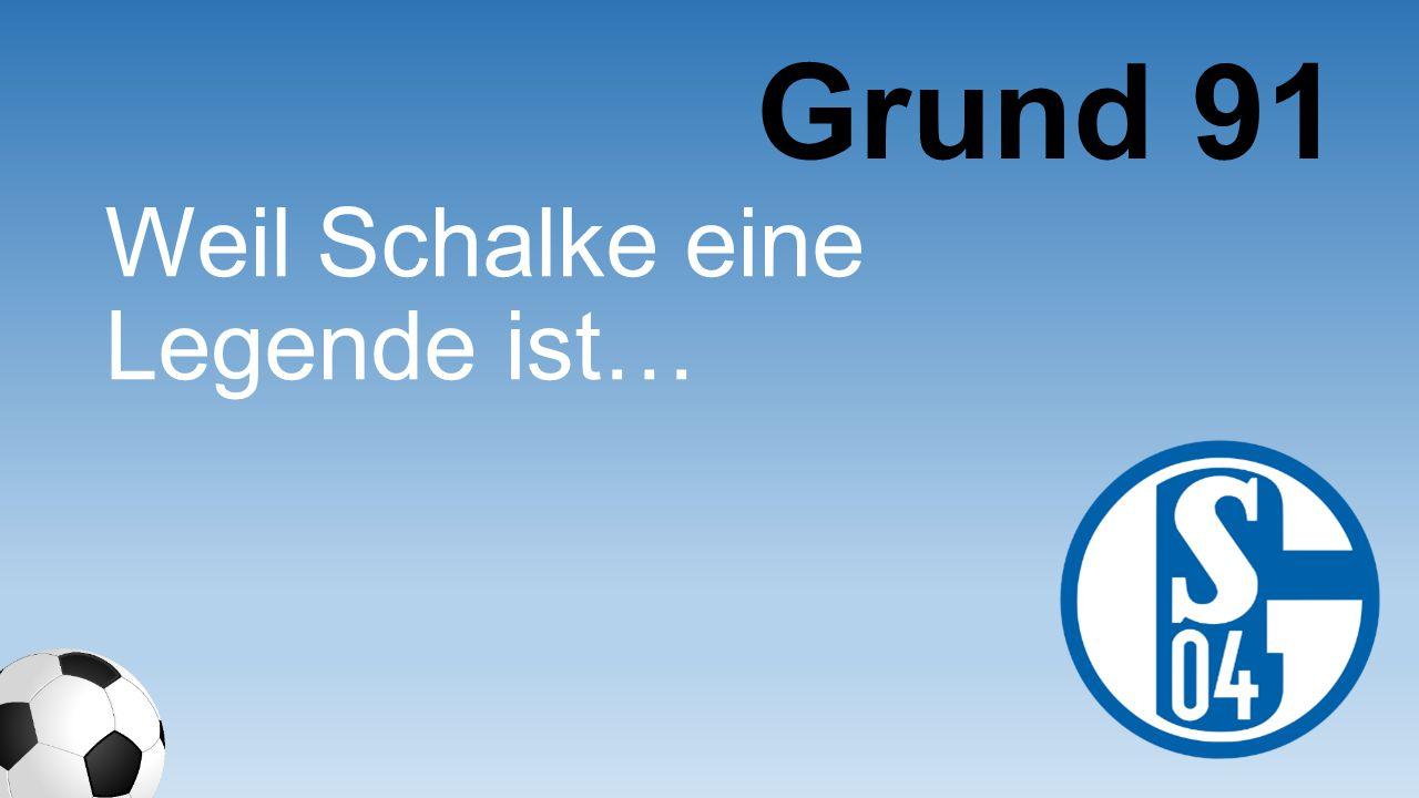 Grund 91 Weil Schalke eine Legende ist…