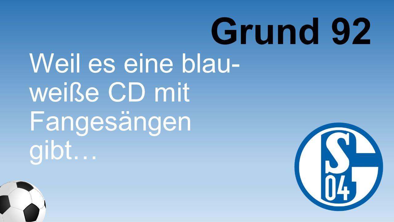 Grund 92 Weil es eine blau-weiße CD mit Fangesängen gibt…