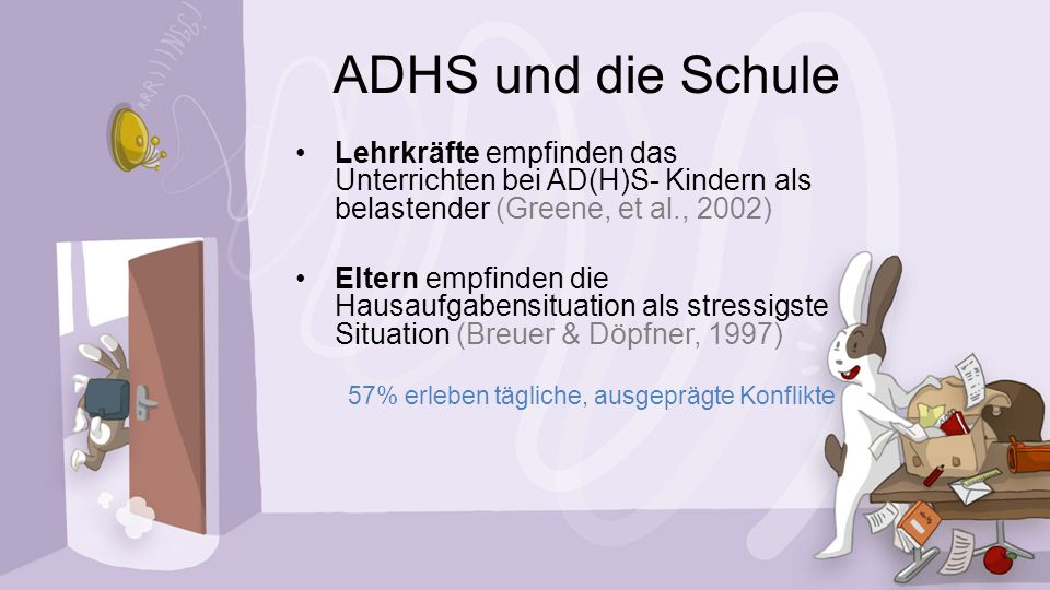ADHS und die Schule Lehrkräfte empfinden das Unterrichten bei AD(H)S- Kindern als belastender (Greene, et al., 2002)