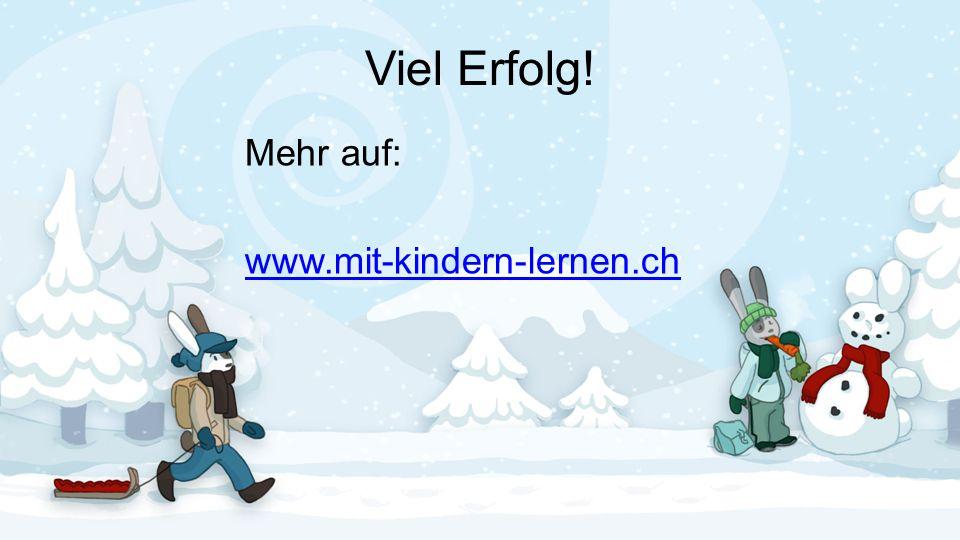 Viel Erfolg! Mehr auf: www.mit-kindern-lernen.ch