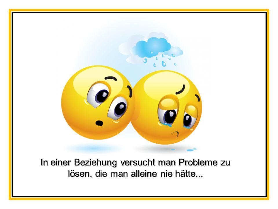 In einer Beziehung versucht man Probleme zu lösen, die man alleine nie hätte...