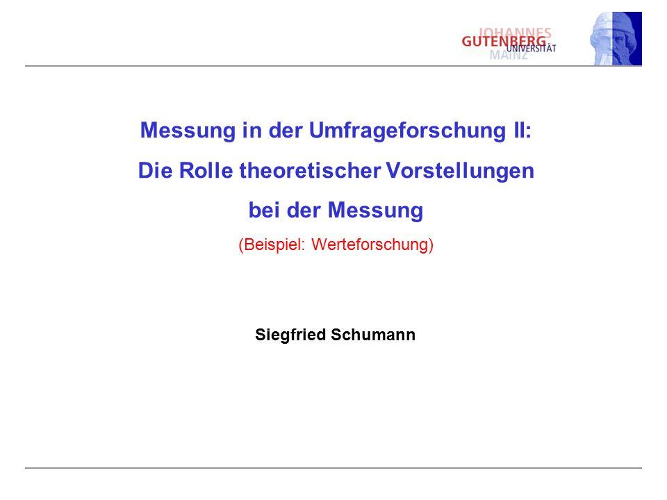 Messung in der Umfrageforschung II: Die Rolle theoretischer Vorstellungen bei der Messung (Beispiel: Werteforschung) Siegfried Schumann