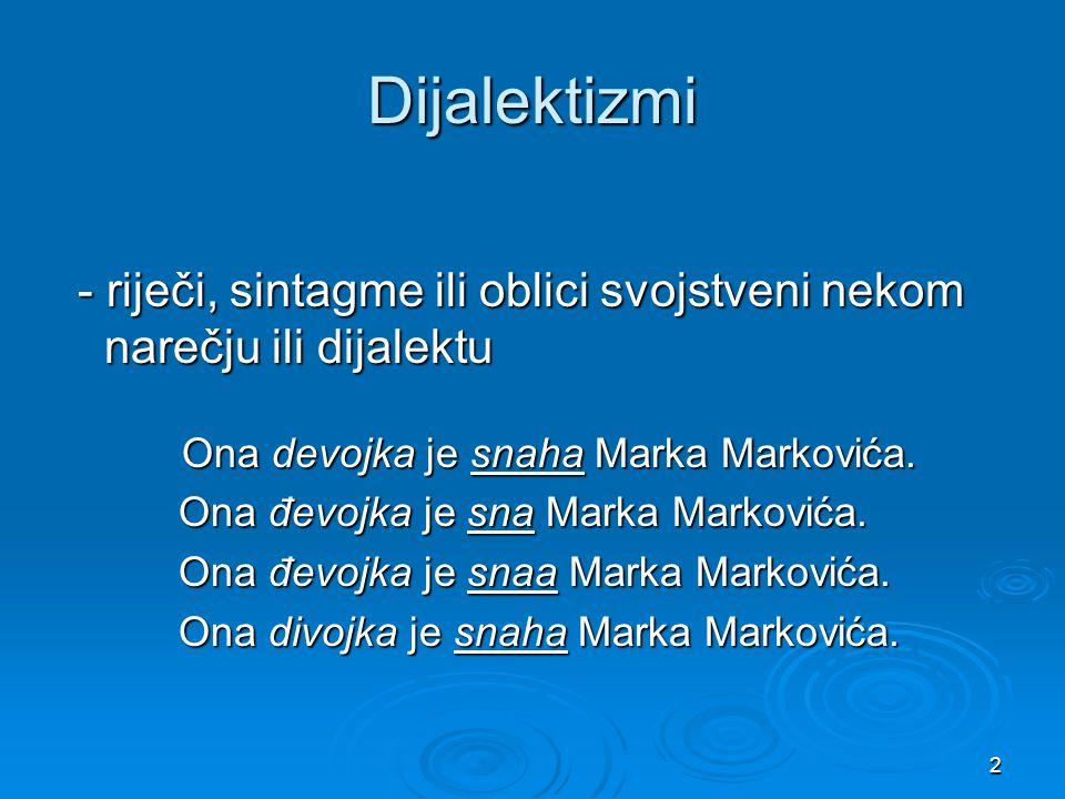 Dijalektizmi - riječi, sintagme ili oblici svojstveni nekom narečju ili dijalektu. Ona devojka je snaha Marka Markovića.