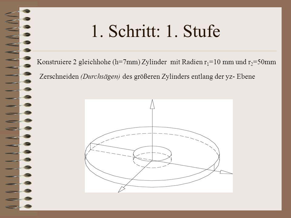 1. Schritt: 1. Stufe Konstruiere 2 gleichhohe (h=7mm) Zylinder mit Radien r1=10 mm und r2=50mm.