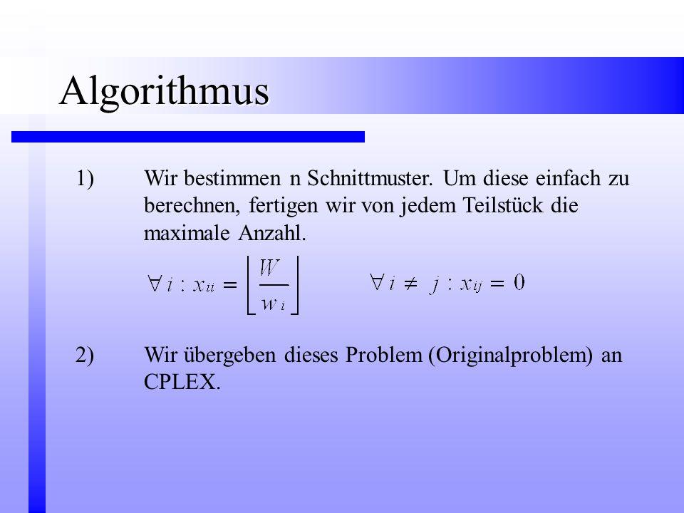 Algorithmus 1) Wir bestimmen n Schnittmuster. Um diese einfach zu berechnen, fertigen wir von jedem Teilstück die maximale Anzahl.