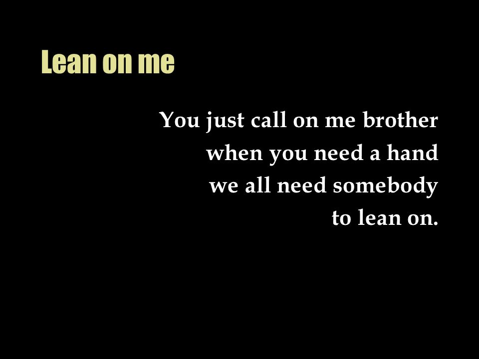 Lean on me You just call on me brother when you need a hand