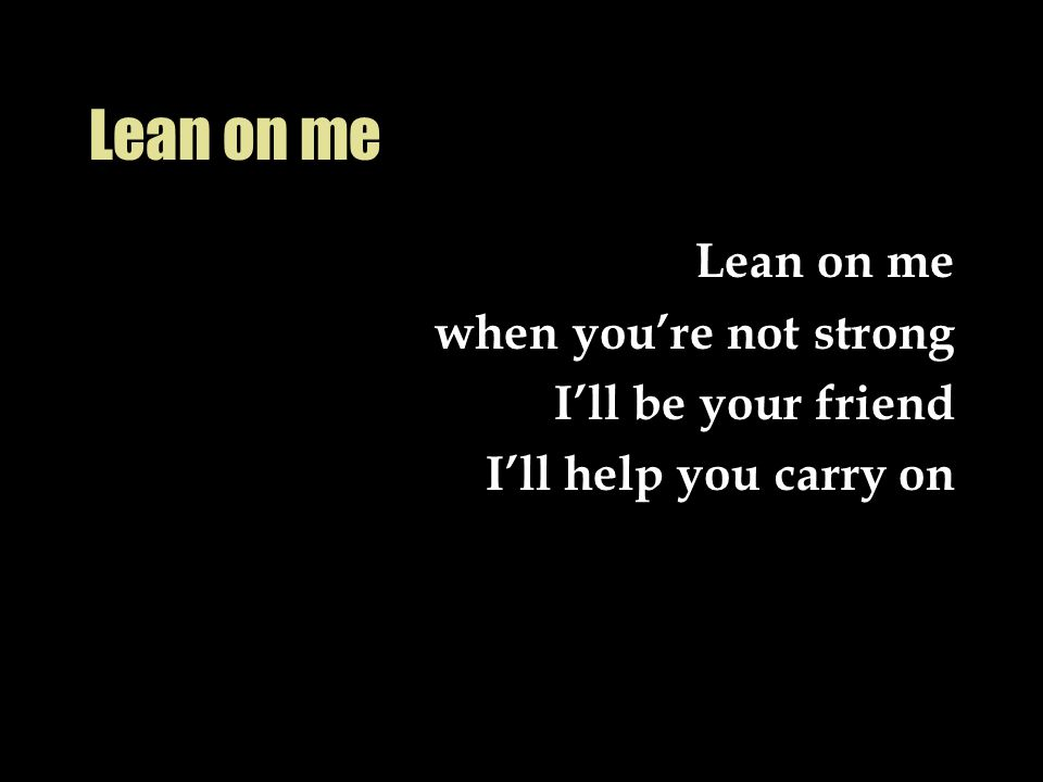 Lean on me Lean on me when you're not strong I'll be your friend