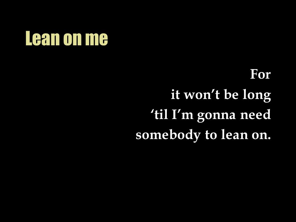 Lean on me For it won't be long 'til I'm gonna need