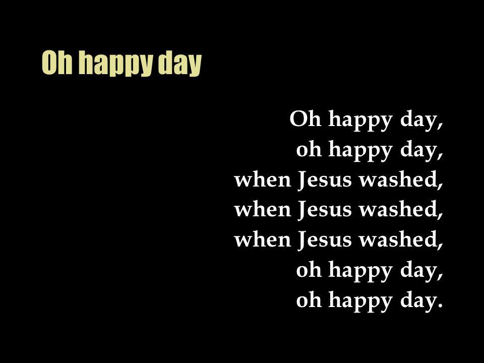 Oh happy day Oh happy day, oh happy day, when Jesus washed,