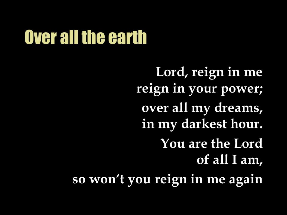 Over all the earth Lord, reign in me reign in your power;