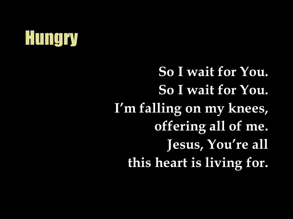 Hungry So I wait for You. I'm falling on my knees, offering all of me.
