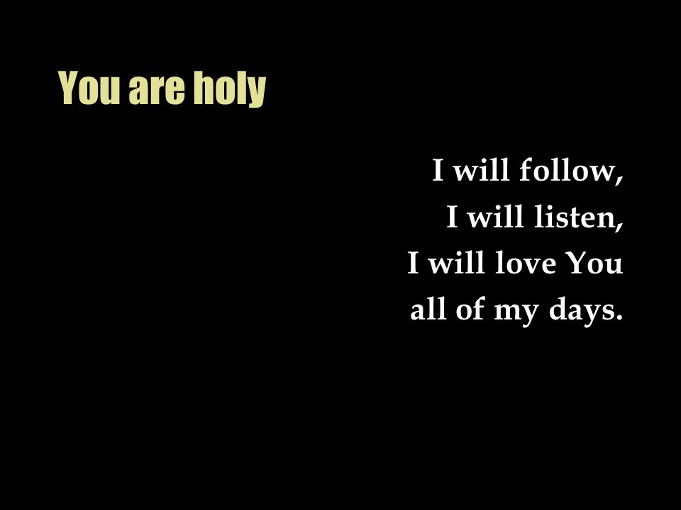 You are holy I will follow, I will listen, I will love You