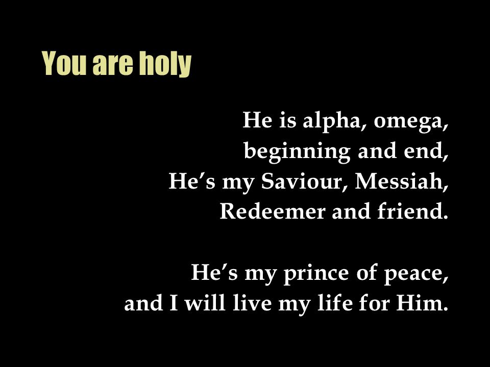 You are holy He is alpha, omega, beginning and end,