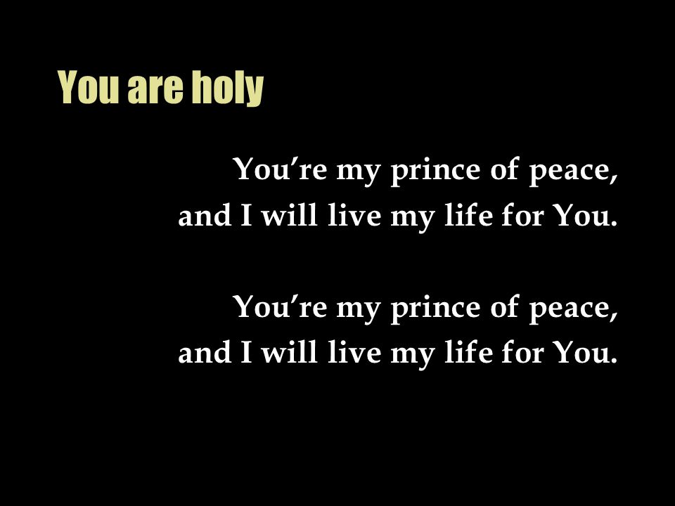 You are holy You're my prince of peace,