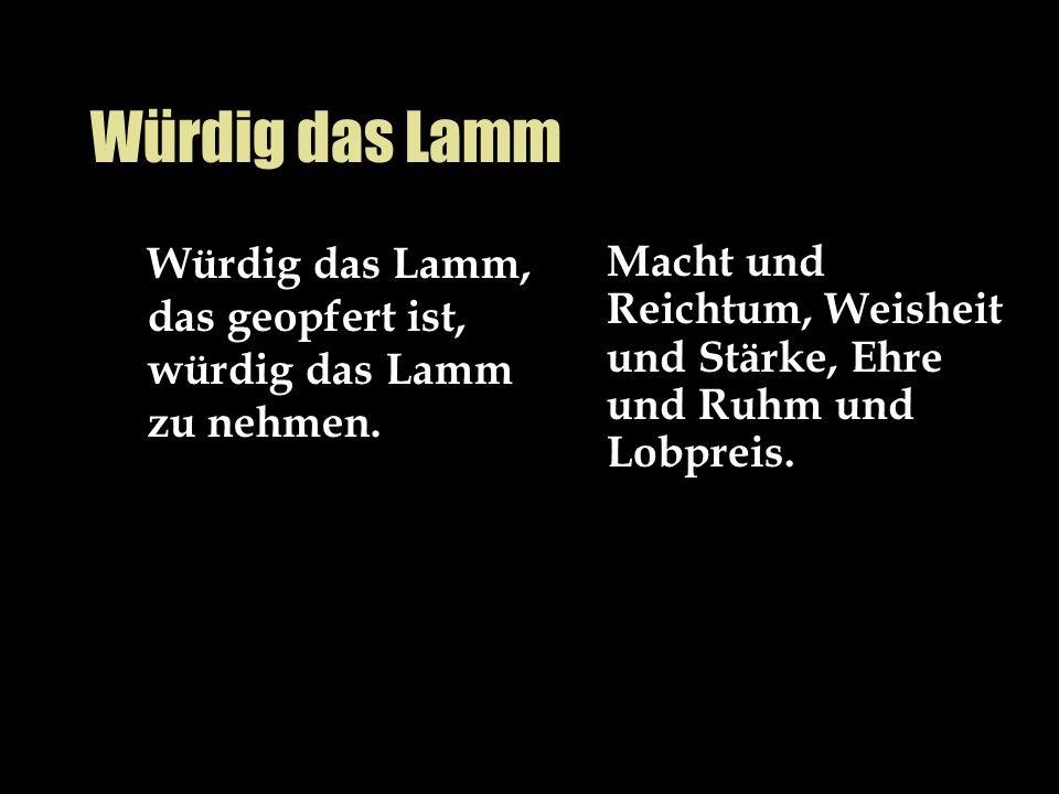 Würdig das Lamm Würdig das Lamm, das geopfert ist, würdig das Lamm zu nehmen.