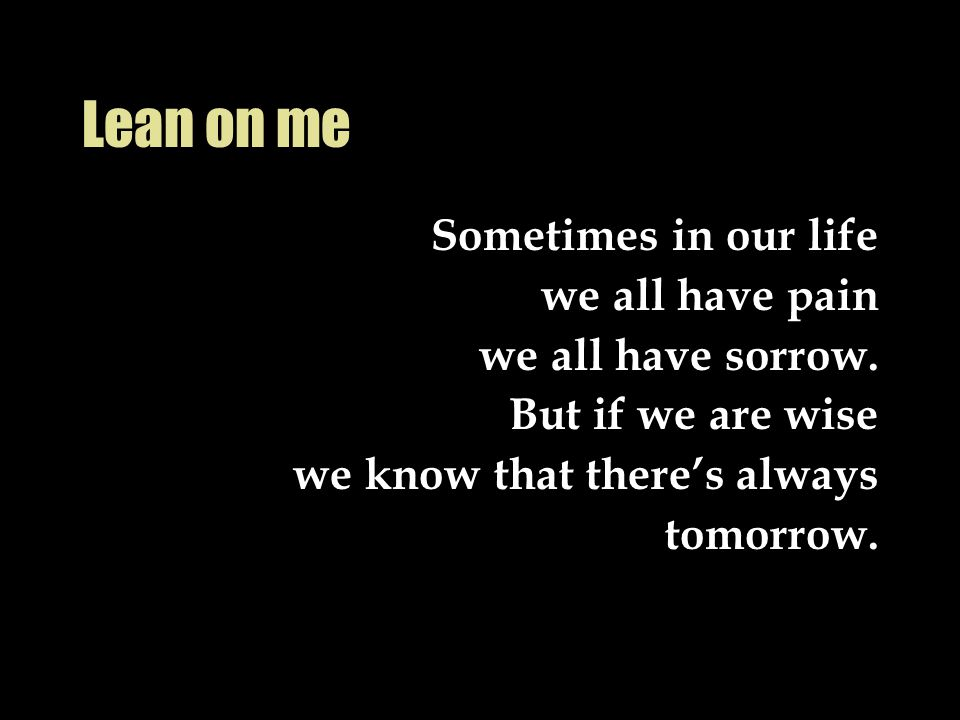 Lean on me Sometimes in our life we all have pain we all have sorrow.