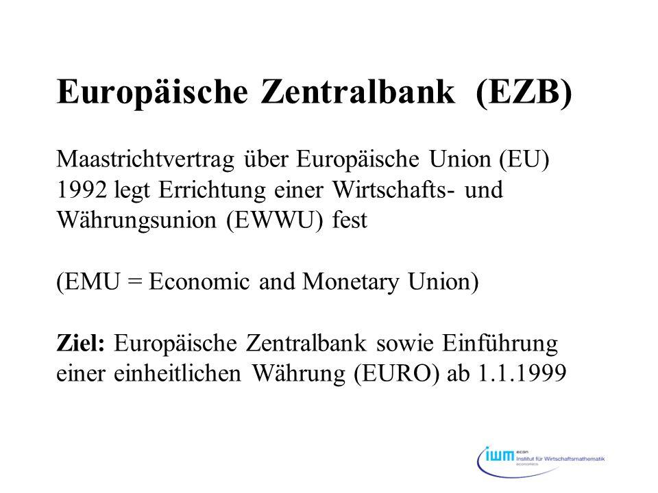 Europäische Zentralbank (EZB) Maastrichtvertrag über Europäische Union (EU) 1992 legt Errichtung einer Wirtschafts- und Währungsunion (EWWU) fest (EMU = Economic and Monetary Union) Ziel: Europäische Zentralbank sowie Einführung einer einheitlichen Währung (EURO) ab 1.1.1999