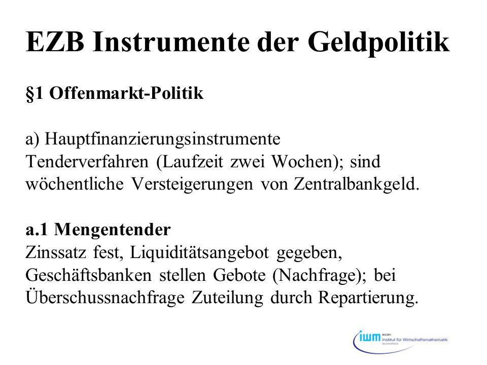 EZB Instrumente der Geldpolitik §1 Offenmarkt-Politik a) Hauptfinanzierungsinstrumente Tenderverfahren (Laufzeit zwei Wochen); sind wöchentliche Versteigerungen von Zentralbankgeld.