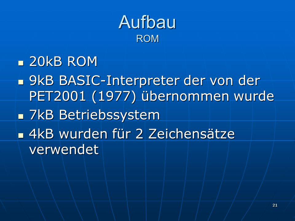 Aufbau ROM 20kB ROM. 9kB BASIC-Interpreter der von der PET2001 (1977) übernommen wurde. 7kB Betriebssystem.
