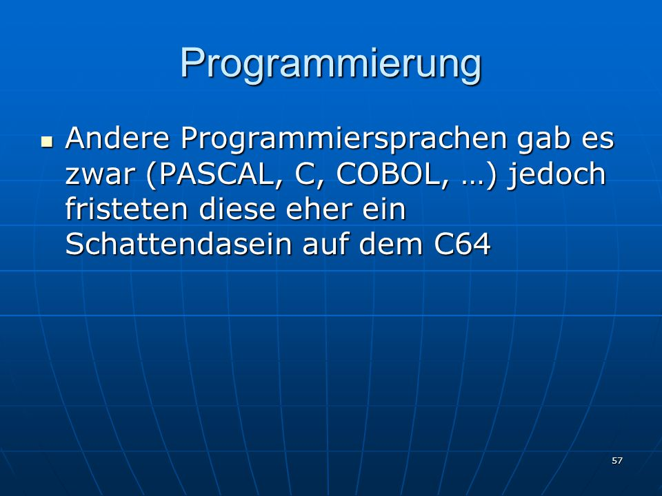Programmierung Andere Programmiersprachen gab es zwar (PASCAL, C, COBOL, …) jedoch fristeten diese eher ein Schattendasein auf dem C64.
