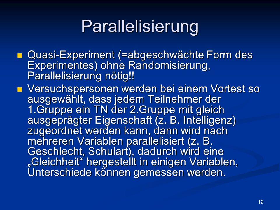 Parallelisierung Quasi-Experiment (=abgeschwächte Form des Experimentes) ohne Randomisierung, Parallelisierung nötig!!
