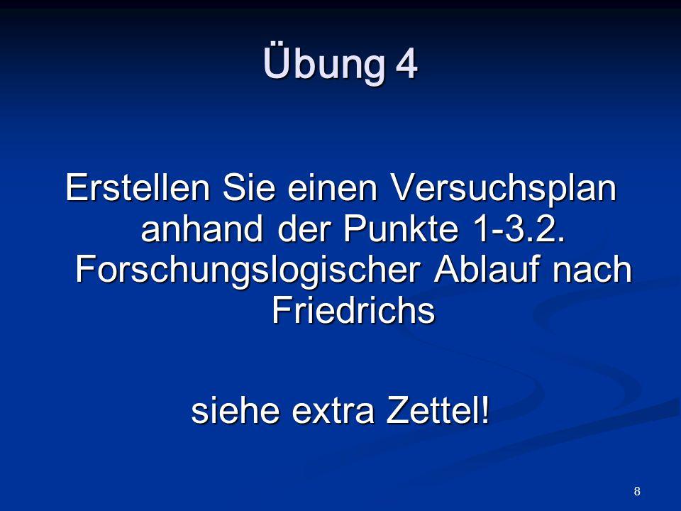 Übung 4 Erstellen Sie einen Versuchsplan anhand der Punkte 1-3.2. Forschungslogischer Ablauf nach Friedrichs.