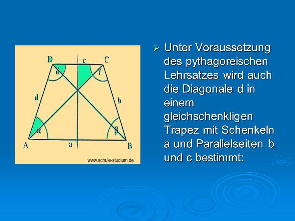 Unter Voraussetzung des pythagoreischen Lehrsatzes wird auch die Diagonale d in einem gleichschenkligen Trapez mit Schenkeln a und Parallelseiten b und c bestimmt: