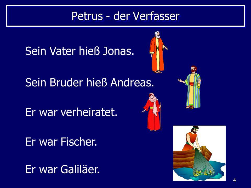 Petrus - der Verfasser Sein Vater hieß Jonas. Sein Bruder hieß Andreas. Er war verheiratet. Er war Fischer.