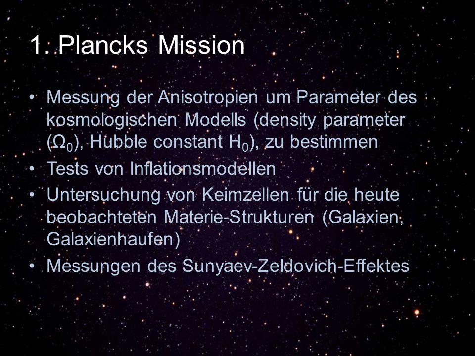 1. Plancks Mission Messung der Anisotropien um Parameter des kosmologischen Modells (density parameter (Ω0), Hubble constant H0), zu bestimmen.