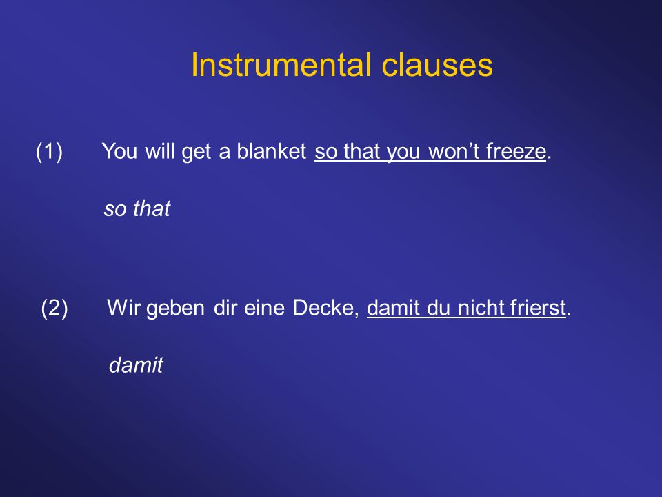Instrumental clauses (1) You will get a blanket so that you won't freeze. so that. (2) Wir geben dir eine Decke, damit du nicht frierst.
