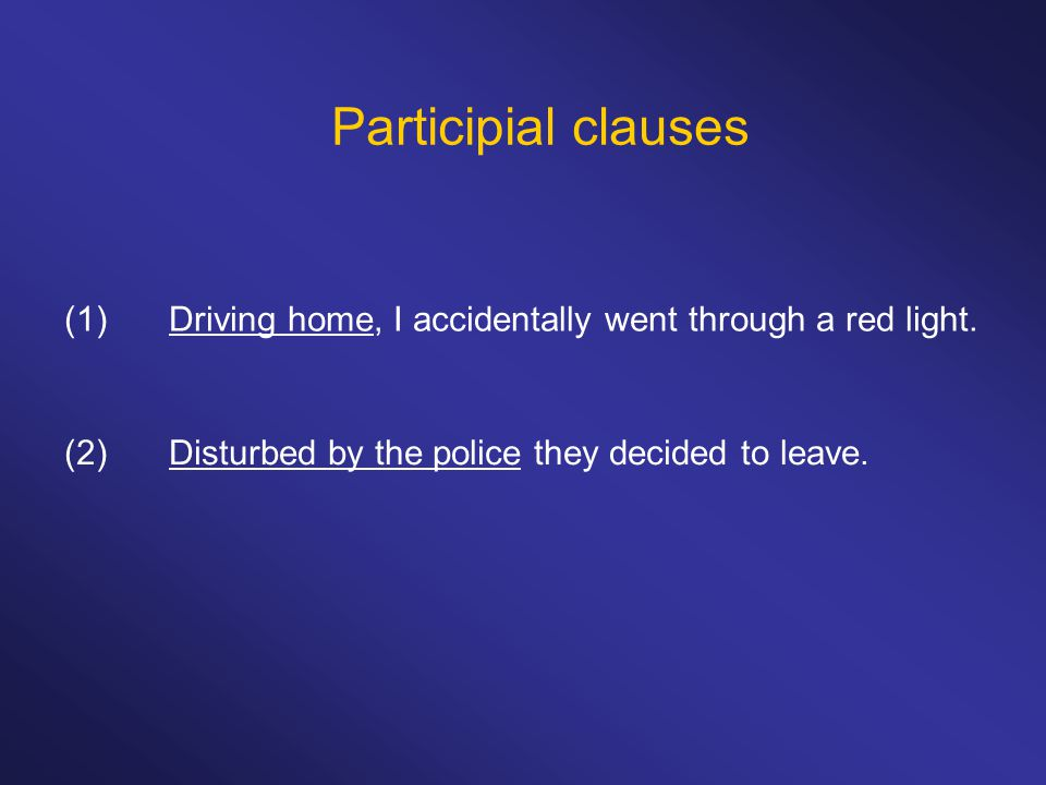 Participial clauses (1) Driving home, I accidentally went through a red light.