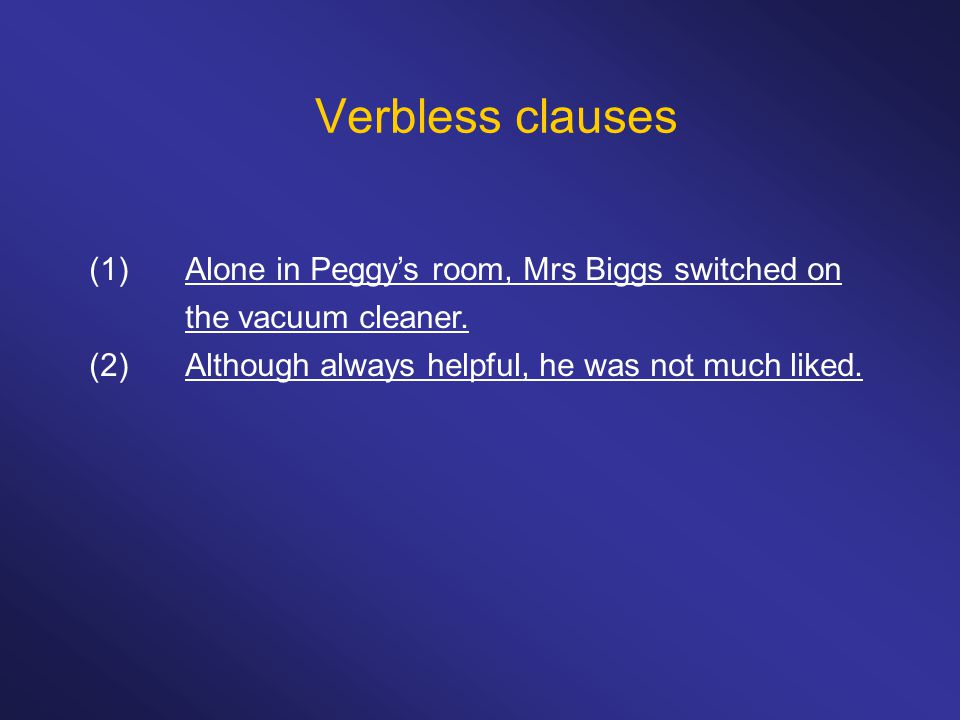 Verbless clauses (1) Alone in Peggy's room, Mrs Biggs switched on the vacuum cleaner.