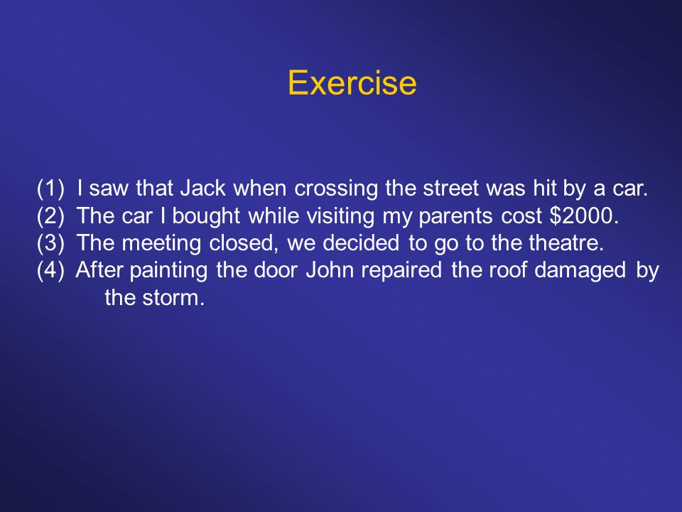 Exercise (1) I saw that Jack when crossing the street was hit by a car. (2) The car I bought while visiting my parents cost $2000.