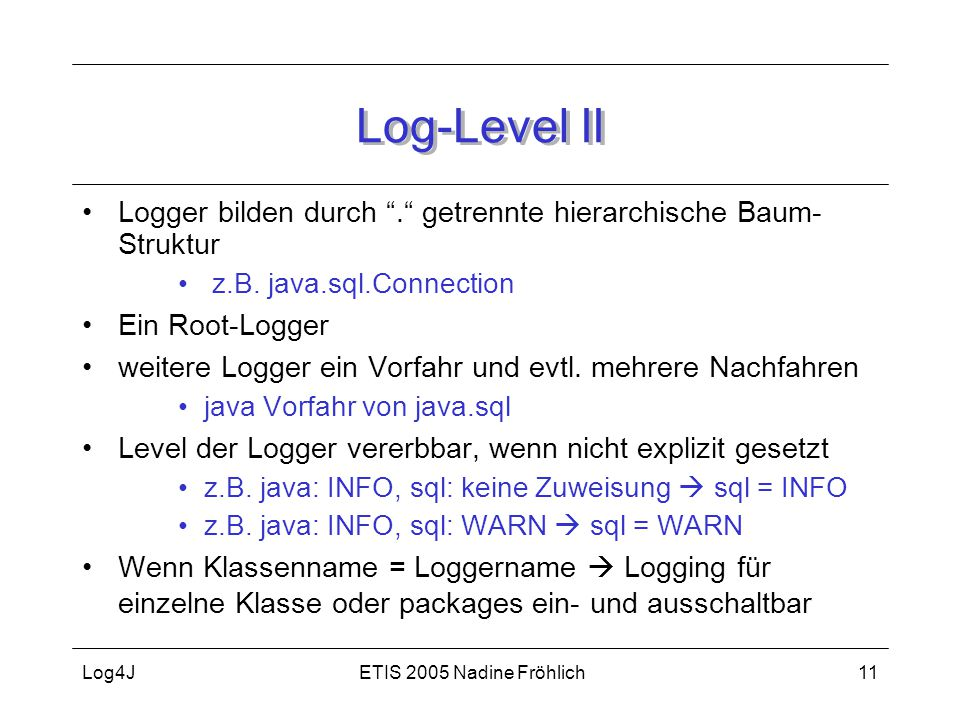Log-Level II Logger bilden durch . getrennte hierarchische Baum-Struktur. z.B. java.sql.Connection.