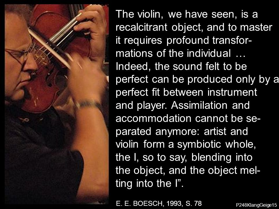 The violin, we have seen, is a recalcitrant object, and to master
